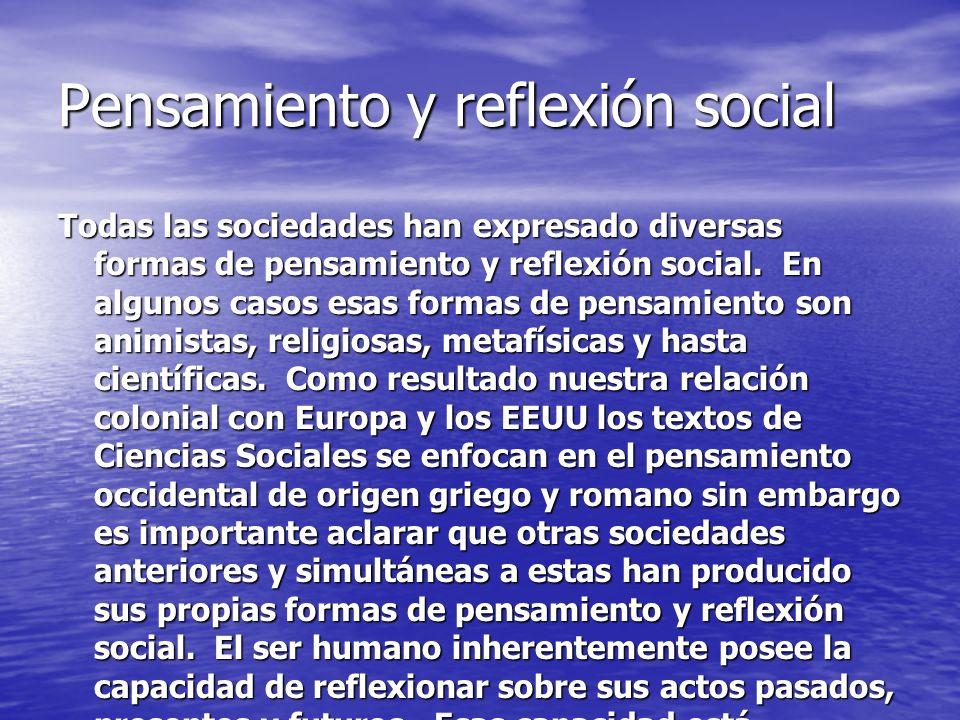 Pensamiento y reflexión social Todas las sociedades han expresado diversas formas de pensamiento y reflexión social. En algunos casos esas formas de p