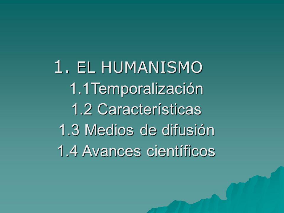 1. EL HUMANISMO 1.1Temporalización 1.2 Características 1.3 Medios de difusión 1.4 Avances científicos