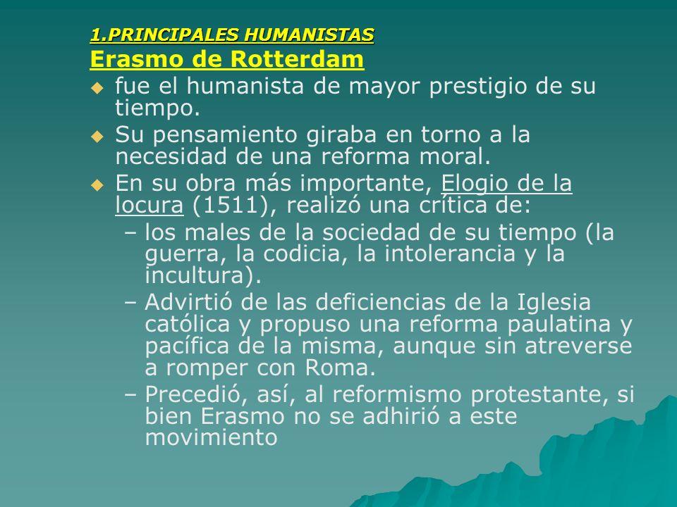 1.PRINCIPALES HUMANISTAS Erasmo de Rotterdam fue el humanista de mayor prestigio de su tiempo. Su pensamiento giraba en torno a la necesidad de una re