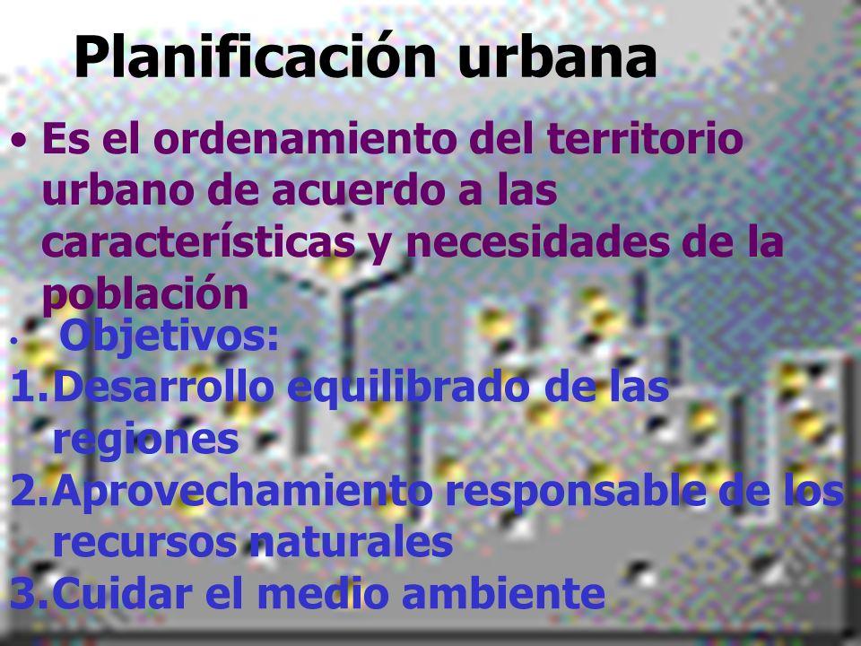 Planificación urbana Es el ordenamiento del territorio urbano de acuerdo a las características y necesidades de la población Objetivos: 1.Desarrollo e