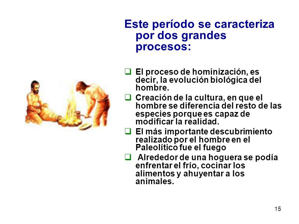 15 Este período se caracteriza por dos grandes procesos: El proceso de hominización, es decir, la evolución biológica del hombre. Creación de la cultu