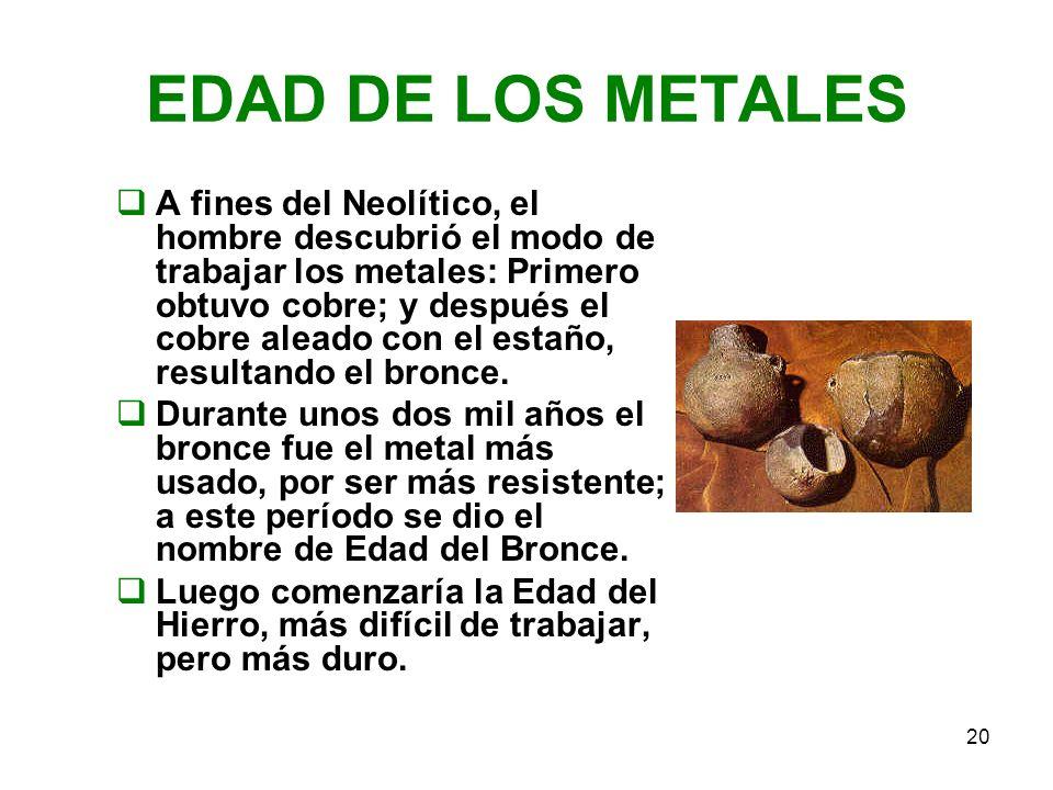 20 EDAD DE LOS METALES A fines del Neolítico, el hombre descubrió el modo de trabajar los metales: Primero obtuvo cobre; y después el cobre aleado con