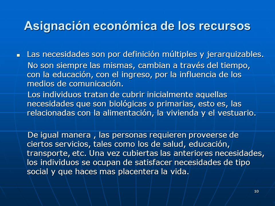 10 Asignación económica de los recursos Las necesidades son por definición múltiples y jerarquizables. Las necesidades son por definición múltiples y