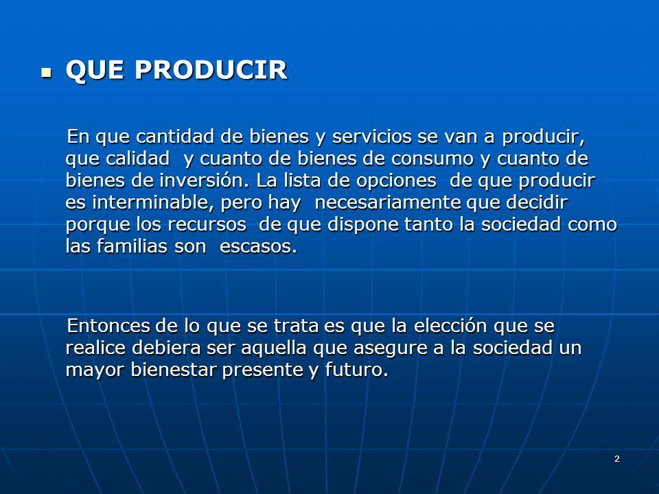 2 QUE PRODUCIR QUE PRODUCIR En que cantidad de bienes y servicios se van a producir, que calidad y cuanto de bienes de consumo y cuanto de bienes de i