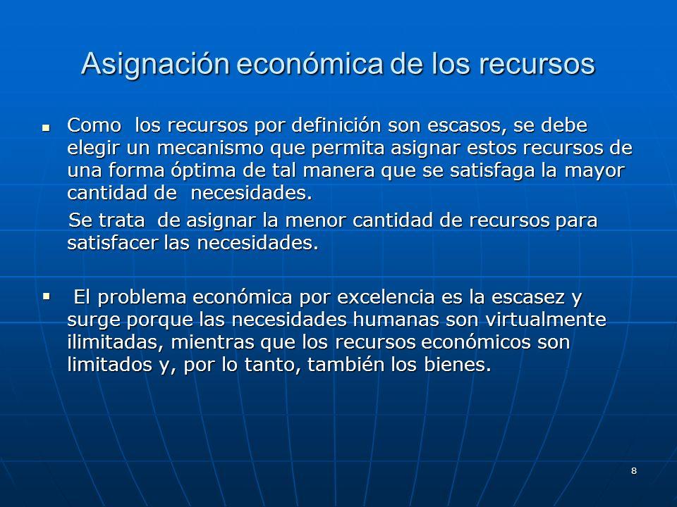 8 Asignación económica de los recursos Como los recursos por definición son escasos, se debe elegir un mecanismo que permita asignar estos recursos de