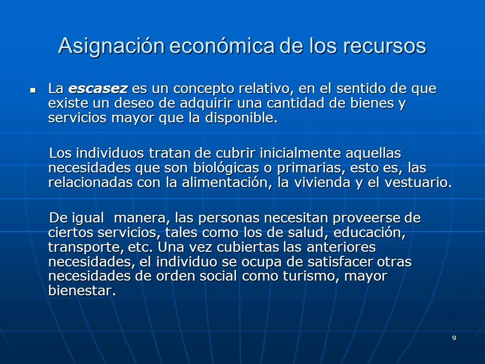 9 Asignación económica de los recursos La escasez es un concepto relativo, en el sentido de que existe un deseo de adquirir una cantidad de bienes y s