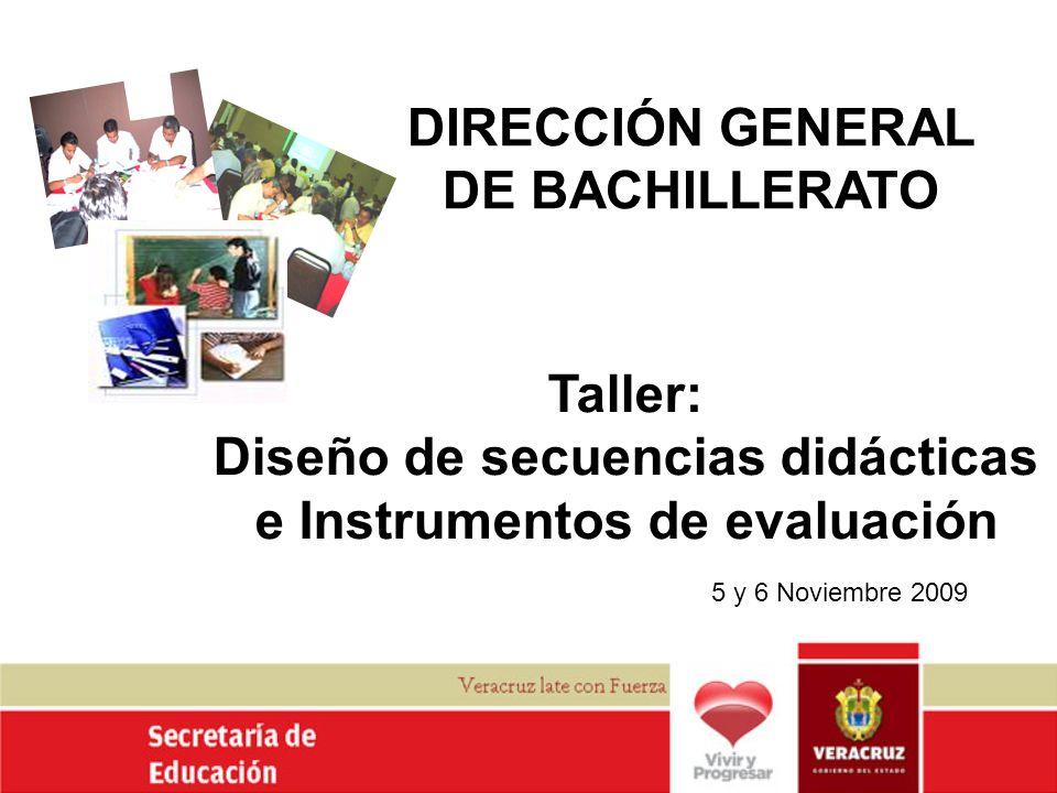 DIRECCIÓN GENERAL DE BACHILLERATO 5 y 6 Noviembre 2009 Taller: Diseño de secuencias didácticas e Instrumentos de evaluación