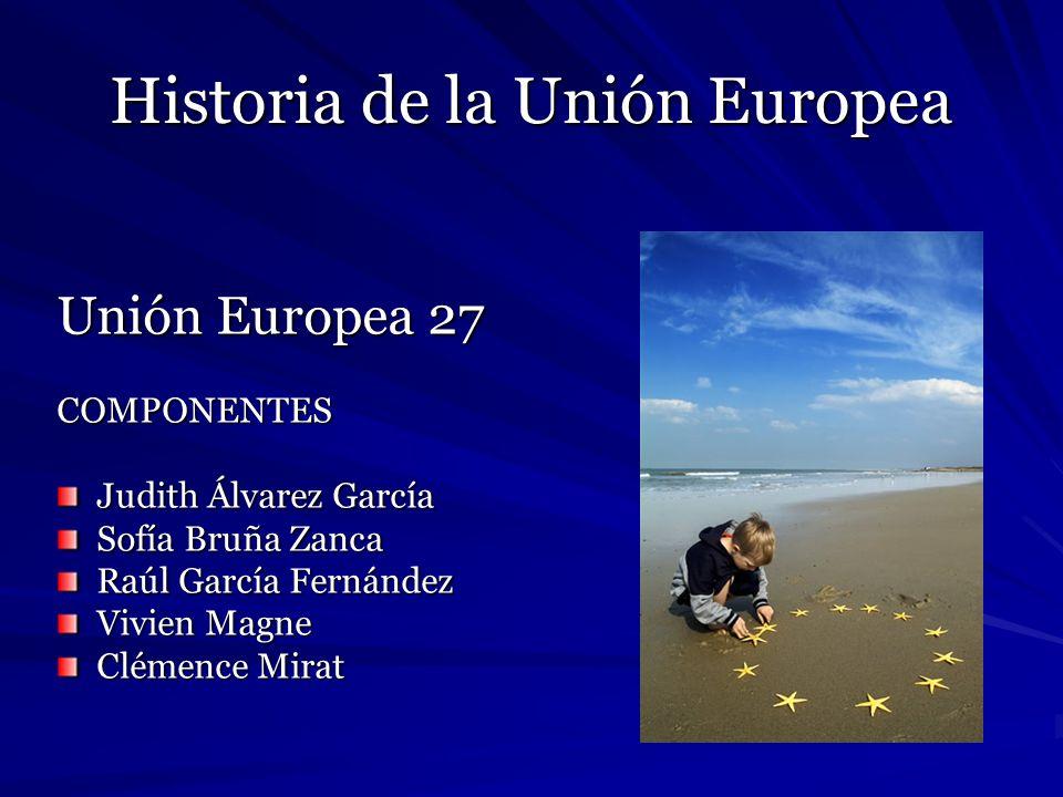 Historia de la Unión Europea Unión Europea 27 COMPONENTES Judith Álvarez García Sofía Bruña Zanca Raúl García Fernández Vivien Magne Clémence Mirat