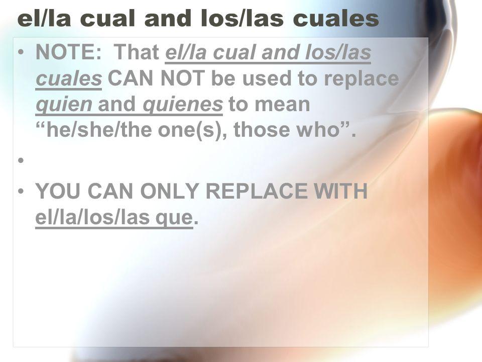 el/la cual and los/las cuales NOTE: That el/la cual and los/las cuales CAN NOT be used to replace quien and quienes to mean he/she/the one(s), those w