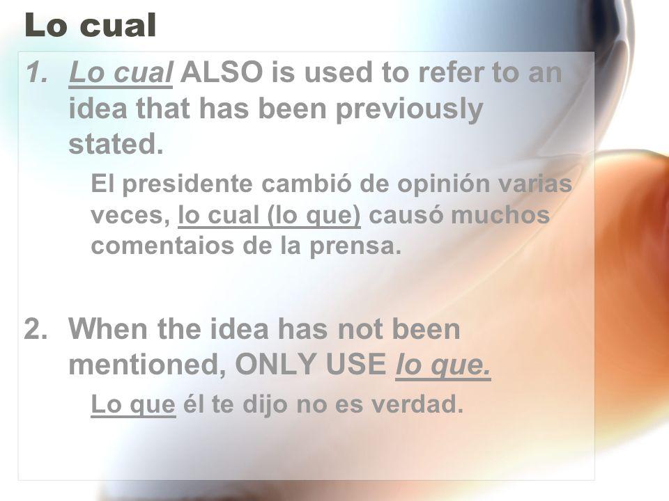 Lo cual 1.Lo cual ALSO is used to refer to an idea that has been previously stated. El presidente cambió de opinión varias veces, lo cual (lo que) cau