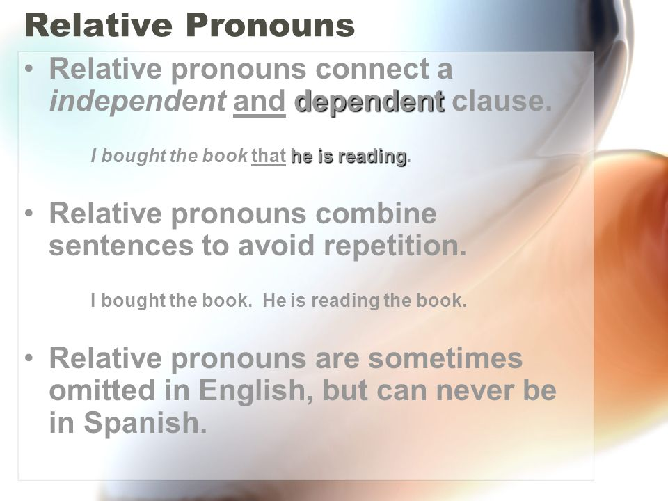 Relative Pronouns dependentRelative pronouns connect a independent and dependent clause. he is reading I bought the book that he is reading. Relative