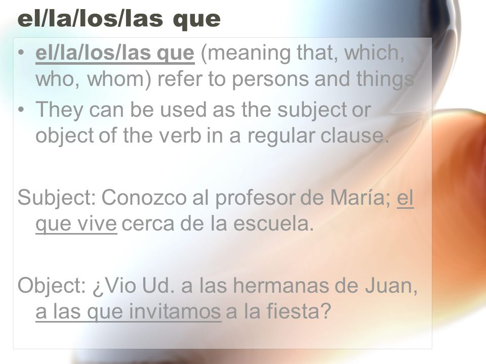 el/la/los/las que el/la/los/las que (meaning that, which, who, whom) refer to persons and things They can be used as the subject or object of the verb