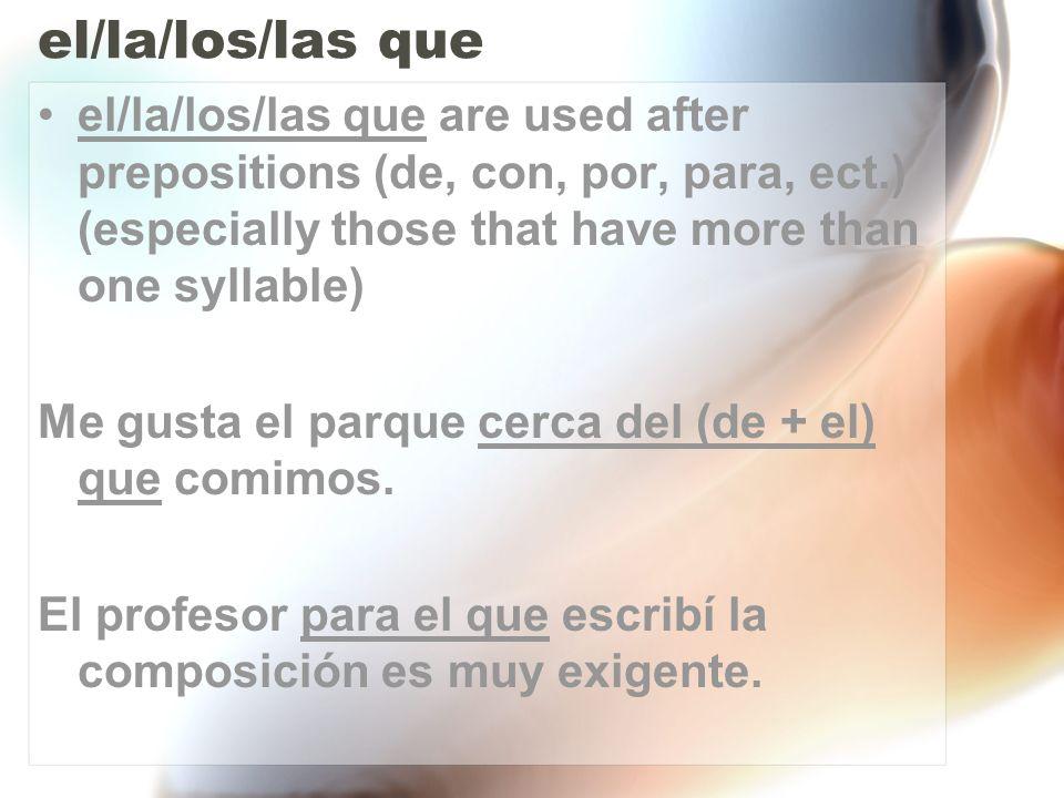 el/la/los/las que el/la/los/las que are the equivalent to the English he/she/those/the one/ that/those who Mi amiga Celia, la que juega al fútbol, acaba de ganar la competencia.