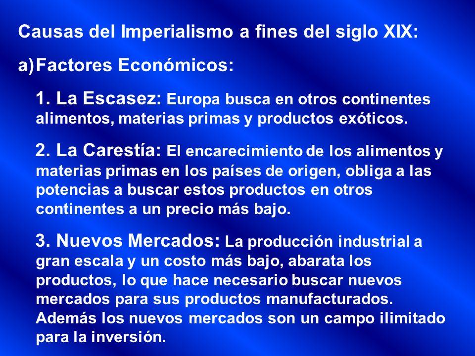 Causas del Imperialismo a fines del siglo XIX: a)Factores Económicos: 1. La Escasez: Europa busca en otros continentes alimentos, materias primas y pr