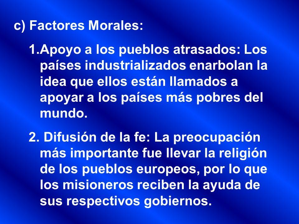 c) Factores Morales: 1.Apoyo a los pueblos atrasados: Los países industrializados enarbolan la idea que ellos están llamados a apoyar a los países más