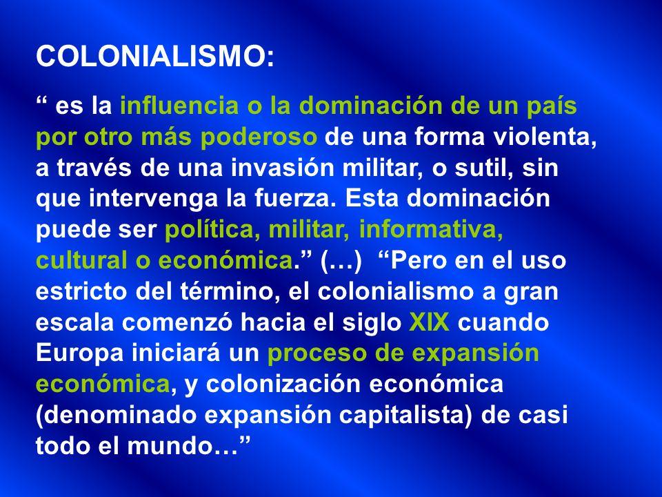 COLONIALISMO: es la influencia o la dominación de un país por otro más poderoso de una forma violenta, a través de una invasión militar, o sutil, sin