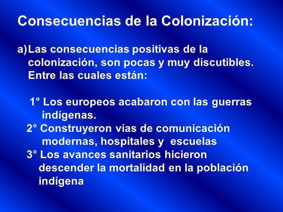 Consecuencias de la Colonización: a)Las consecuencias positivas de la colonización, son pocas y muy discutibles. Entre las cuales están: 1° Los europe