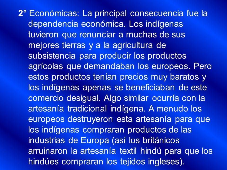 2° Económicas: La principal consecuencia fue la dependencia económica. Los indígenas tuvieron que renunciar a muchas de sus mejores tierras y a la agr