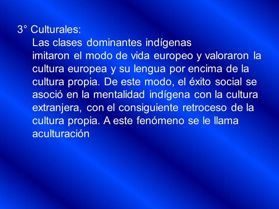 3° Culturales: Las clases dominantes indígenas imitaron el modo de vida europeo y valoraron la cultura europea y su lengua por encima de la cultura pr