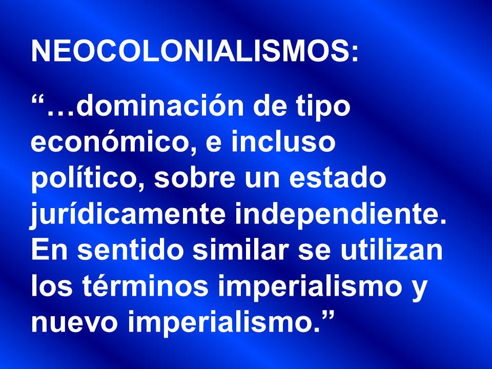 NEOCOLONIALISMOS: …dominación de tipo económico, e incluso político, sobre un estado jurídicamente independiente. En sentido similar se utilizan los t