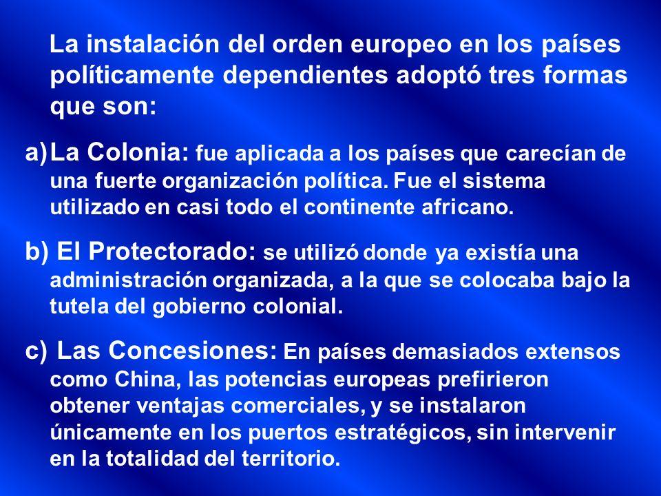 La instalación del orden europeo en los países políticamente dependientes adoptó tres formas que son: a)La Colonia: fue aplicada a los países que care