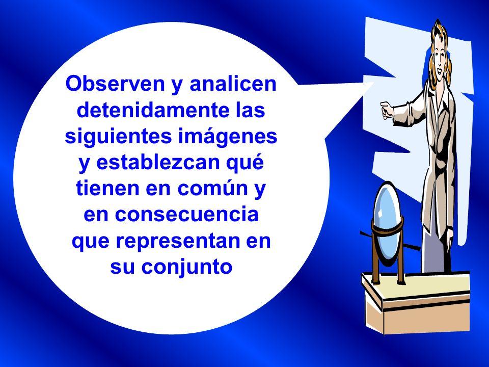 Observen y analicen detenidamente las siguientes imágenes y establezcan qué tienen en común y en consecuencia que representan en su conjunto