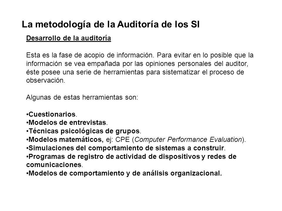 La metodología de la Auditoría de los SI Desarrollo de la auditoría Esta es la fase de acopio de información. Para evitar en lo posible que la informa