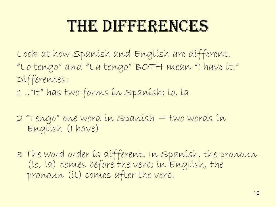 9 Likewise, if the direct object of the sentence changes from singular to plural, the plural pronoun must be used. Juan lo tiene. Juan tiene = John ha