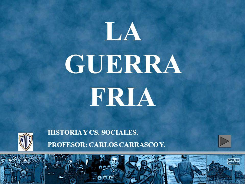 LA GUERRA FRIA HISTORIA Y CS. SOCIALES. PROFESOR: CARLOS CARRASCO Y.