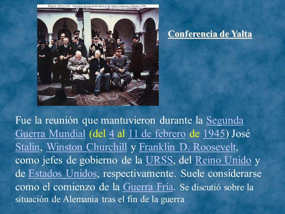 Conferencia de Yalta Fue la reunión que mantuvieron durante la Segunda Guerra Mundial (del 4 al 11 de febrero de 1945) José Stalin, Winston Churchill