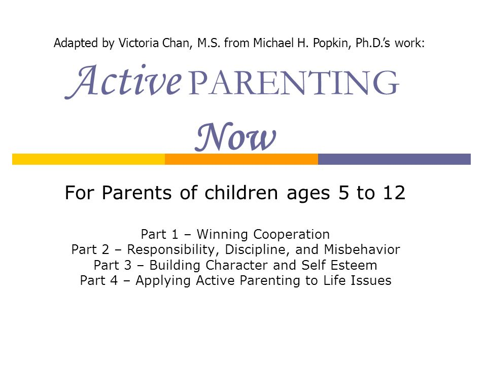 Active PARENTING Now For Parents of children ages 5 to 12 Part 1 – Winning Cooperation Part 2 – Responsibility, Discipline, and Misbehavior Part 3 – B