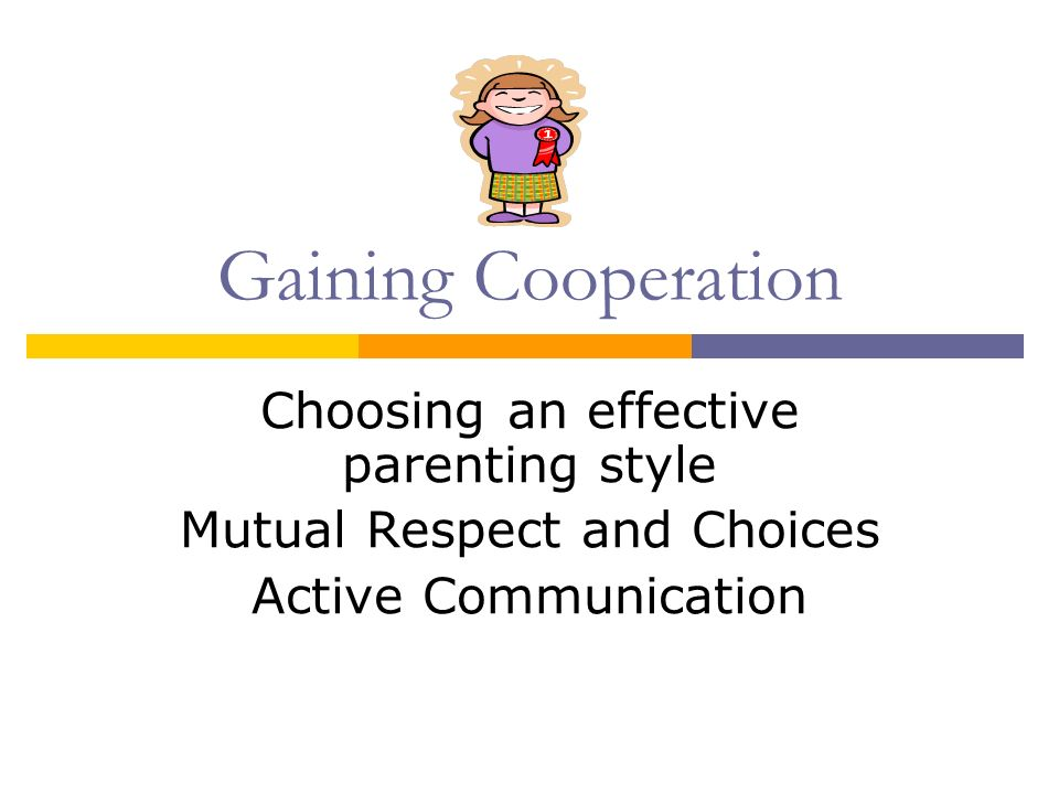 Gaining Cooperation Choosing an effective parenting style Mutual Respect and Choices Active Communication