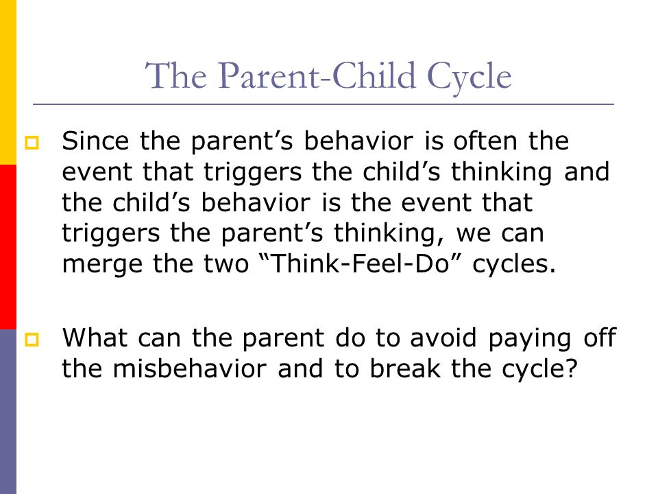 The Parent-Child Cycle Since the parents behavior is often the event that triggers the childs thinking and the childs behavior is the event that trigg