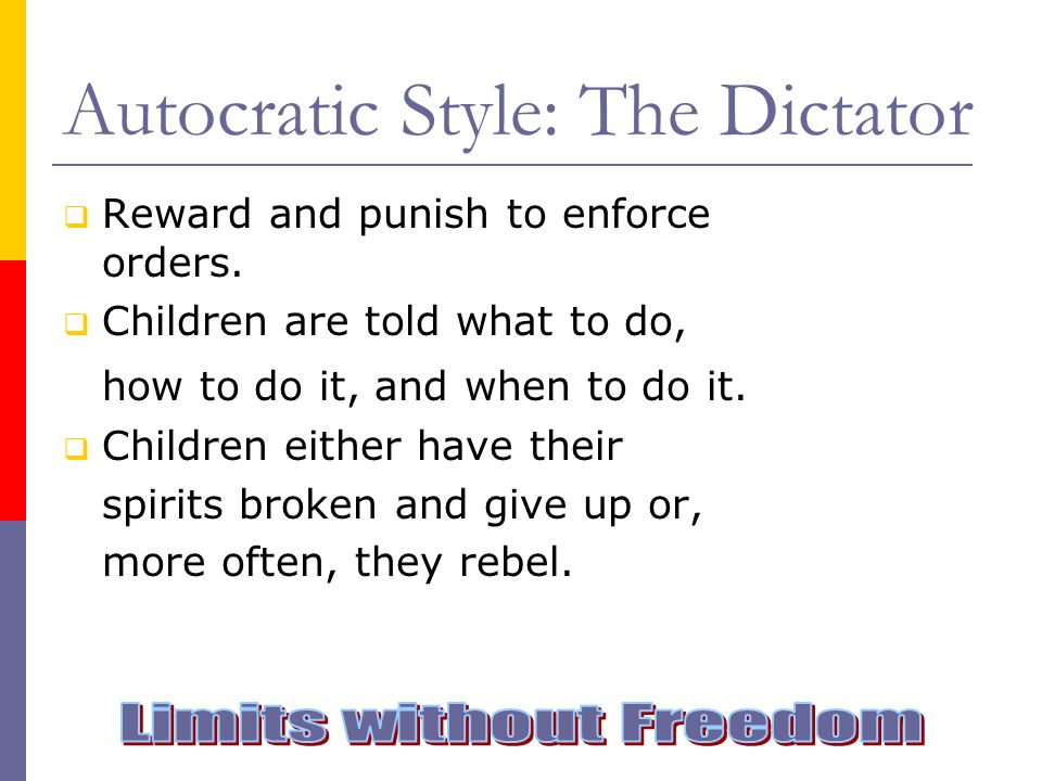 Autocratic Style: The Dictator Reward and punish to enforce orders. Children are told what to do, how to do it, and when to do it. Children either hav
