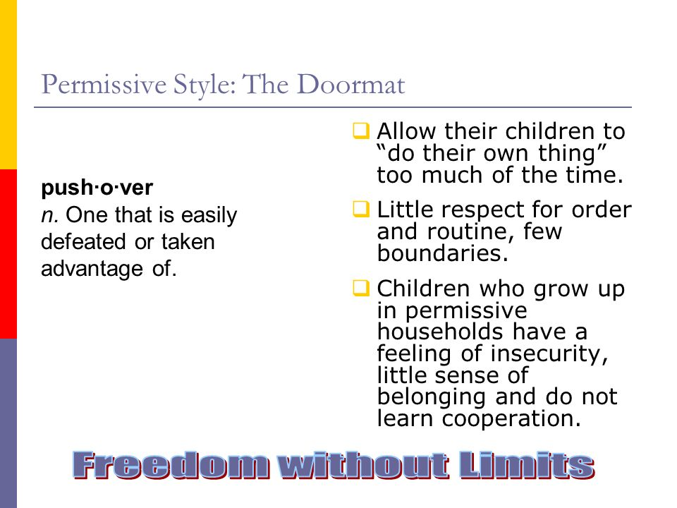 Permissive Style: The Doormat Allow their children to do their own thing too much of the time. Little respect for order and routine, few boundaries. C