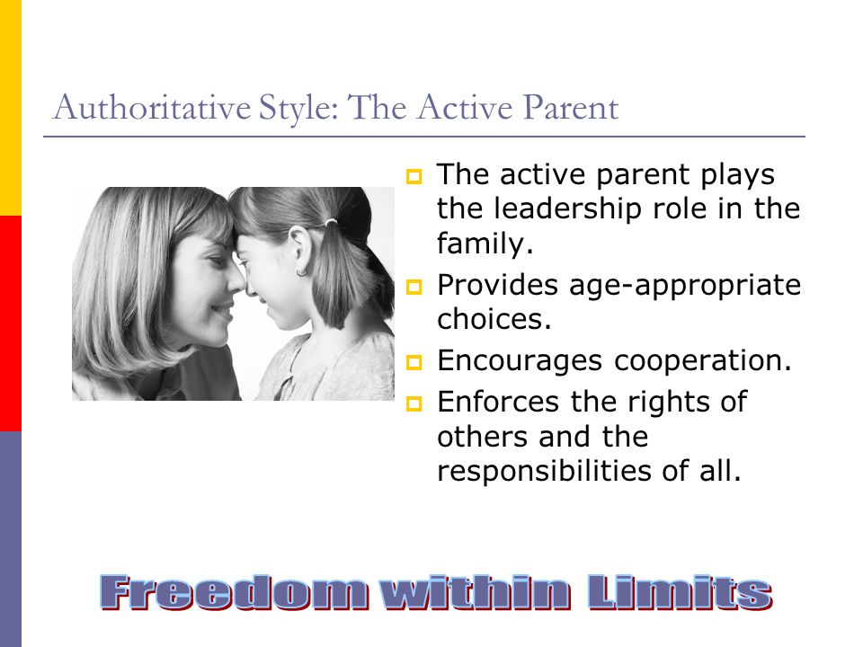 Authoritative Style: The Active Parent The active parent plays the leadership role in the family. Provides age-appropriate choices. Encourages coopera