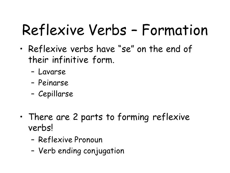 Reflexive Verbs – Formation Reflexive verbs have se on the end of their infinitive form. –Lavarse –Peinarse –Cepillarse There are 2 parts to forming r
