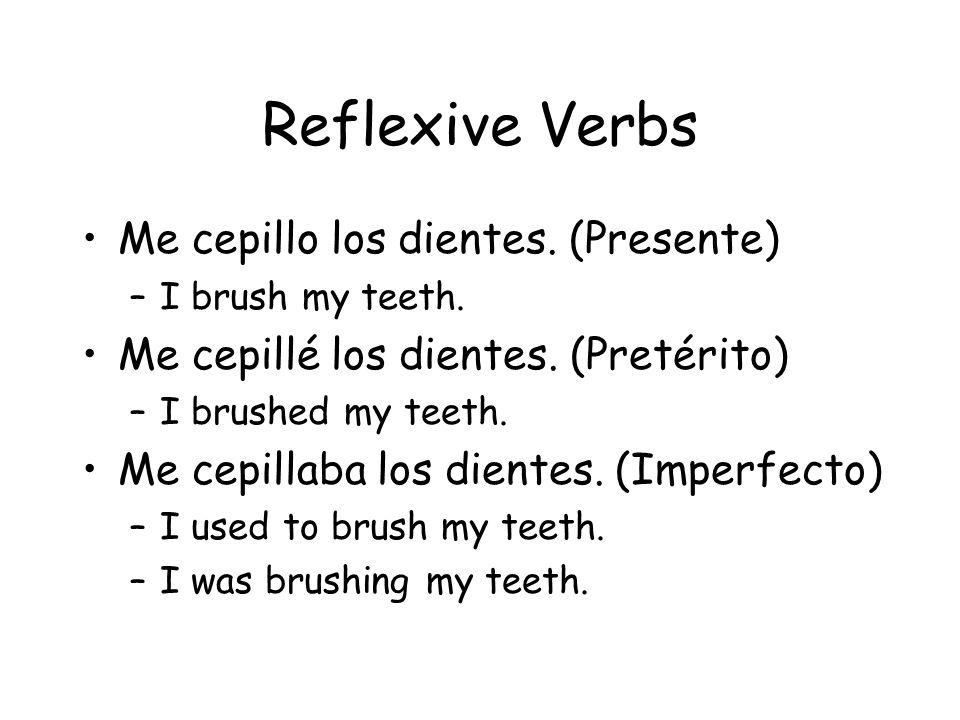Reflexive Verbs Me cepillo los dientes. (Presente) –I brush my teeth. Me cepillé los dientes. (Pretérito) –I brushed my teeth. Me cepillaba los diente