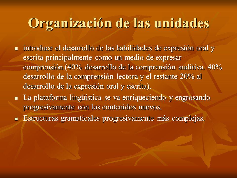 Organización de las unidades introduce el desarrollo de las habilidades de expresión oral y escrita principalmente como un medio de expresar comprensi