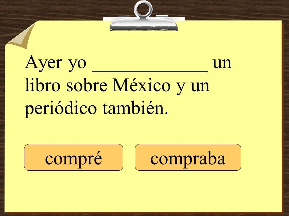 Ayer yo ____________ un libro sobre México y un periódico también. comprécompraba