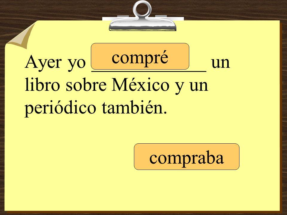 Ayer yo ____________ un libro sobre México y un periódico también. compré compraba