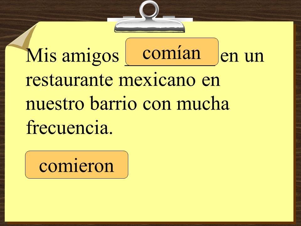 Mis amigos _________ en un restaurante mexicano en nuestro barrio con mucha frecuencia.