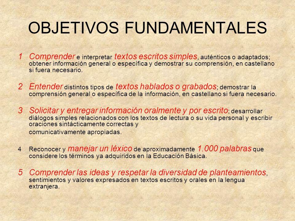 OBJETIVOS FUNDAMENTALES 1Comprender e interpretar textos escritos simples, auténticos o adaptados; obtener información general o específica y demostra