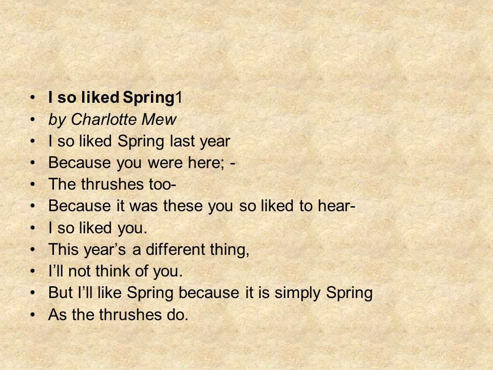 I so liked Spring1 by Charlotte Mew I so liked Spring last year Because you were here; - The thrushes too- Because it was these you so liked to hear-