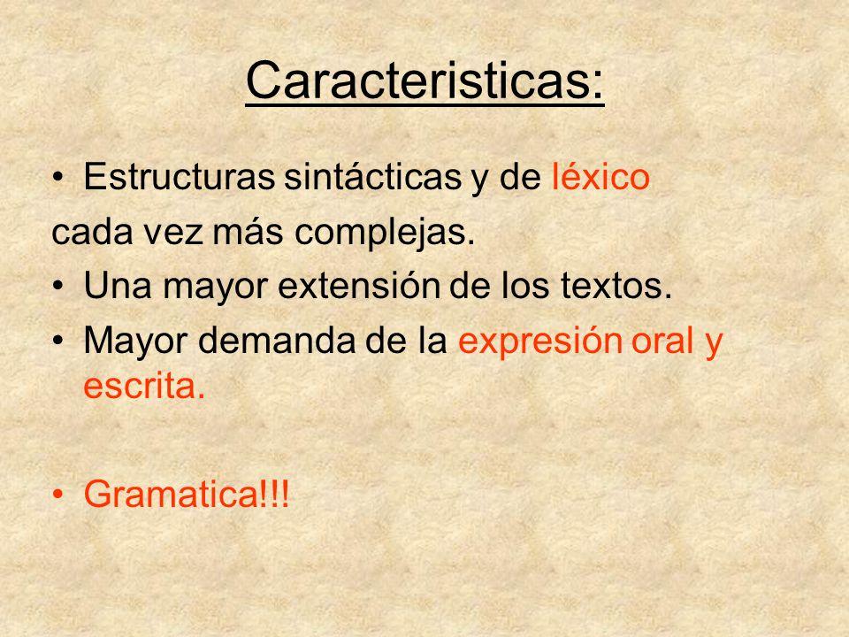 Caracteristicas: Estructuras sintácticas y de léxico cada vez más complejas. Una mayor extensión de los textos. Mayor demanda de la expresión oral y e