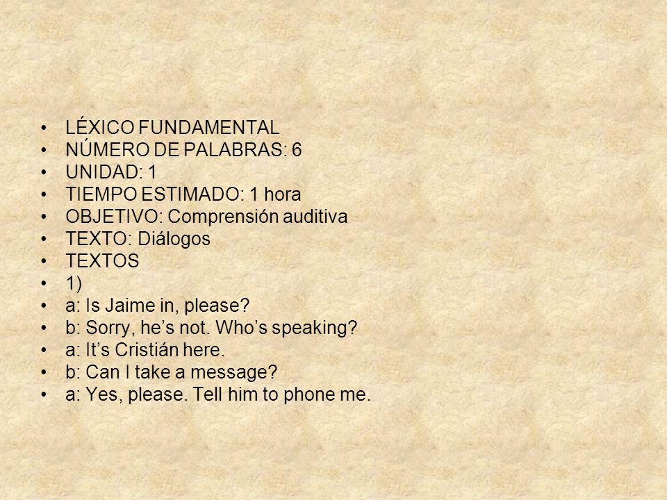 LÉXICO FUNDAMENTAL NÚMERO DE PALABRAS: 6 UNIDAD: 1 TIEMPO ESTIMADO: 1 hora OBJETIVO: Comprensión auditiva TEXTO: Diálogos TEXTOS 1) a: Is Jaime in, pl