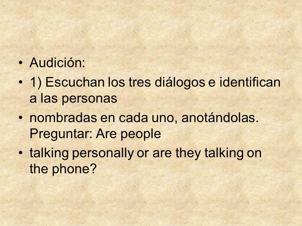 Audición: 1) Escuchan los tres diálogos e identifican a las personas nombradas en cada uno, anotándolas. Preguntar: Are people talking personally or a