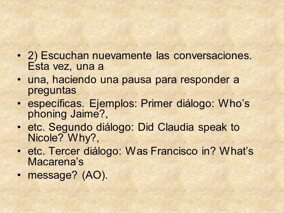 2) Escuchan nuevamente las conversaciones. Esta vez, una a una, haciendo una pausa para responder a preguntas específicas. Ejemplos: Primer diálogo: W