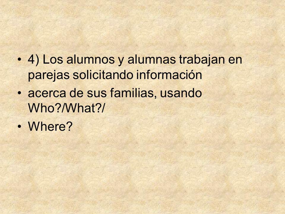 4) Los alumnos y alumnas trabajan en parejas solicitando información acerca de sus familias, usando Who?/What?/ Where?