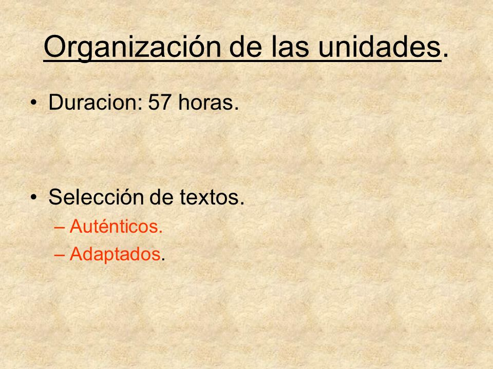 Organización de las unidades. Duracion: 57 horas. Selección de textos. –Auténticos. –Adaptados.